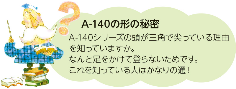 A-140の形の秘密 A-140シリーズの頭が三角で尖っている理由を知っていますか。なんと足をかけて登らないためです。これを知っている人はかなりの通!